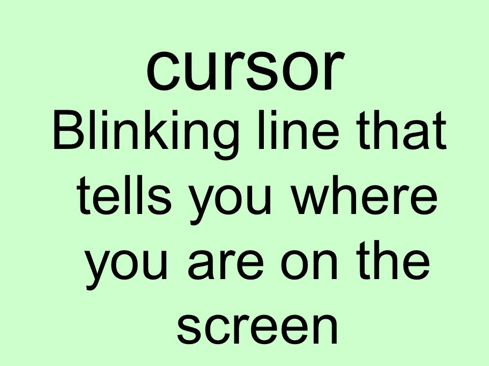 cursor Blinking line that tells you where you are on the screen