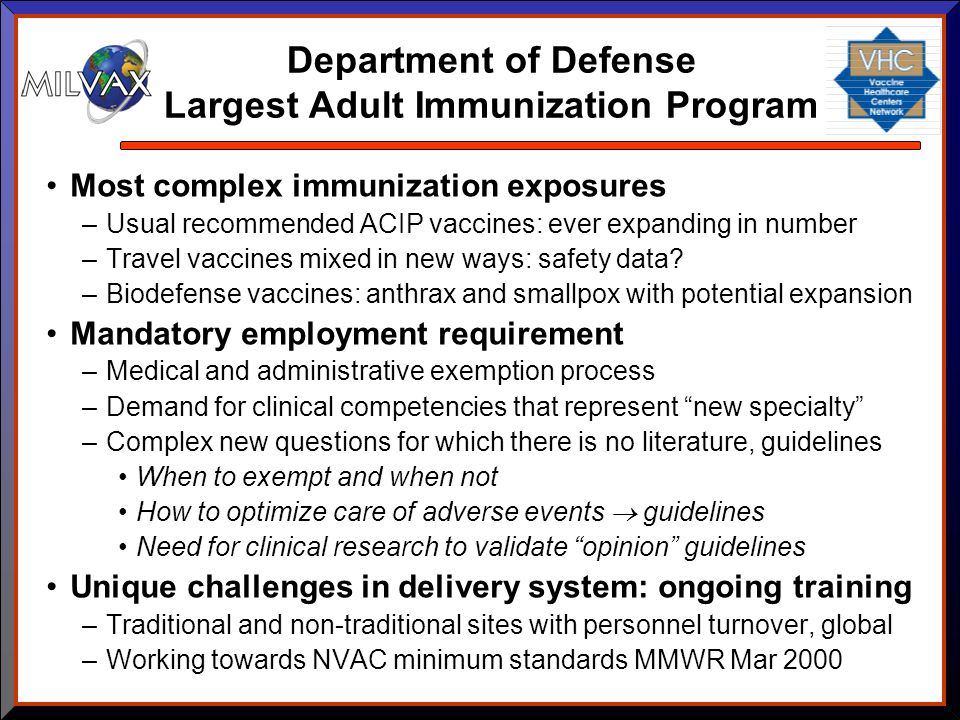 Department of Defense Largest Adult Immunization Program Most complex immunization exposures –Usual recommended ACIP vaccines: ever expanding in numbe