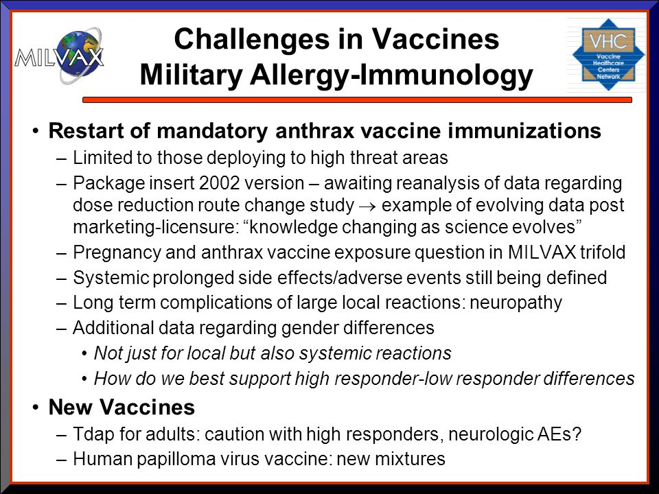 Challenges in Vaccines Military Allergy-Immunology Restart of mandatory anthrax vaccine immunizations –Limited to those deploying to high threat areas