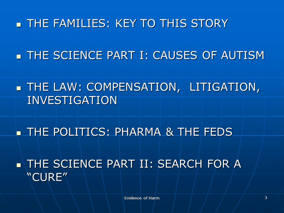 3 THE FAMILIES: KEY TO THIS STORY THE FAMILIES: KEY TO THIS STORY THE SCIENCE PART I: CAUSES OF AUTISM THE SCIENCE PART I: CAUSES OF AUTISM THE LAW: COMPENSATION, LITIGATION, INVESTIGATION THE LAW: COMPENSATION, LITIGATION, INVESTIGATION THE POLITICS: PHARMA & THE FEDS THE POLITICS: PHARMA & THE FEDS THE SCIENCE PART II: SEARCH FOR A CURE THE SCIENCE PART II: SEARCH FOR A CURE