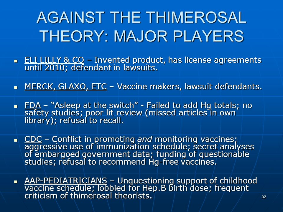 32 AGAINST THE THIMEROSAL THEORY: MAJOR PLAYERS ELI LILLY & CO – Invented product, has license agreements until 2010; defendant in lawsuits.