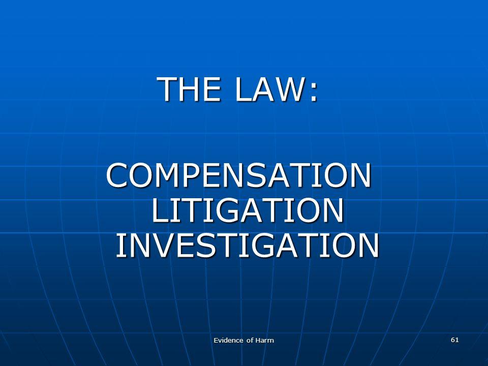 Evidence of Harm 61 THE LAW: COMPENSATION LITIGATION INVESTIGATION
