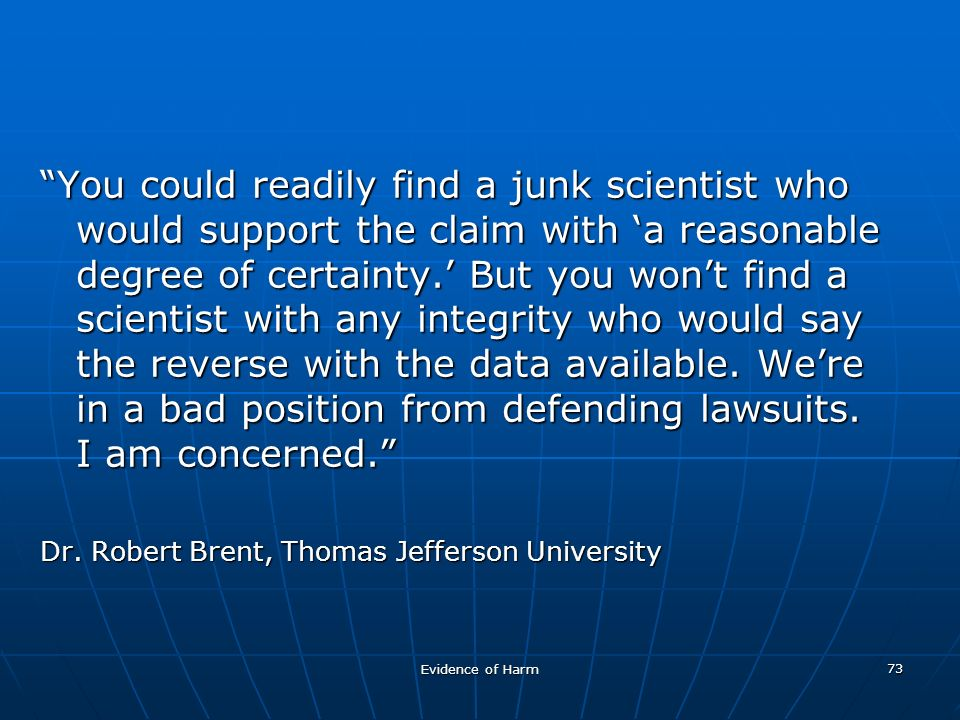 Evidence of Harm 73 You could readily find a junk scientist who would support the claim with a reasonable degree of certainty.