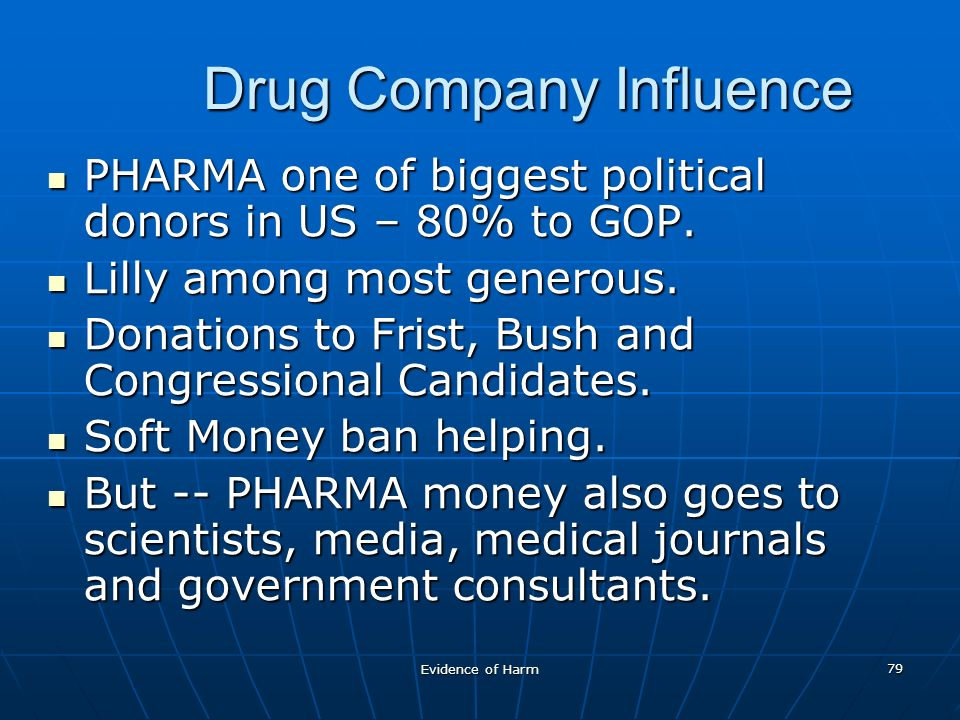 Evidence of Harm 79 Drug Company Influence PHARMA one of biggest political donors in US – 80% to GOP.