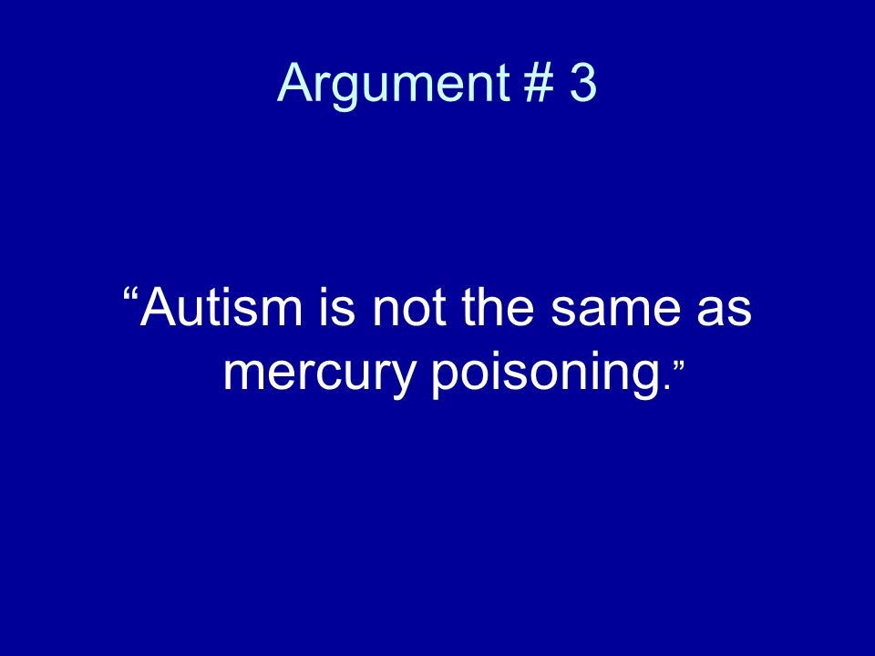 Argument # 3 Autism is not the same as mercury poisoning.