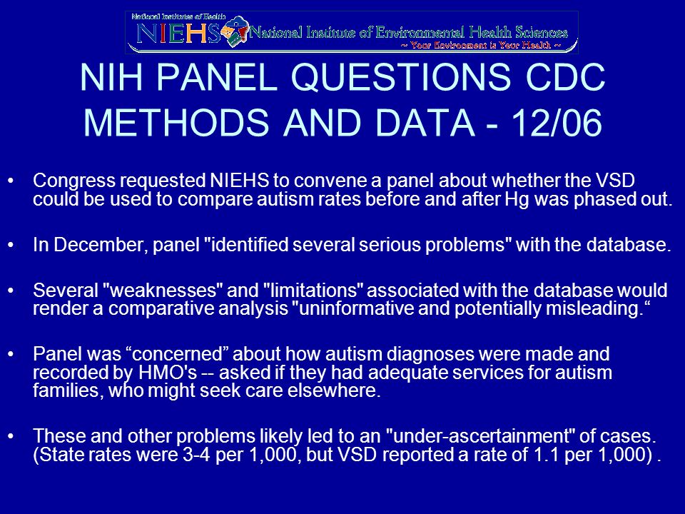 NIH PANEL QUESTIONS CDC METHODS AND DATA - 12/06 Congress requested NIEHS to convene a panel about whether the VSD could be used to compare autism rates before and after Hg was phased out.