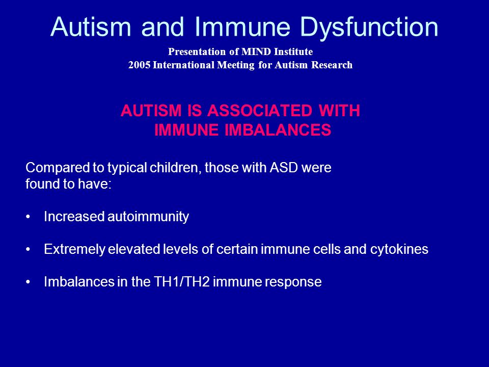 Autism and Immune Dysfunction Presentation of MIND Institute 2005 International Meeting for Autism Research AUTISM IS ASSOCIATED WITH IMMUNE IMBALANCES Compared to typical children, those with ASD were found to have: Increased autoimmunity Extremely elevated levels of certain immune cells and cytokines Imbalances in the TH1/TH2 immune response