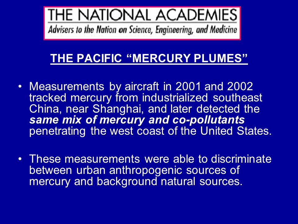 THE PACIFIC MERCURY PLUMES Measurements by aircraft in 2001 and 2002 tracked mercury from industrialized southeast China, near Shanghai, and later detected the same mix of mercury and co-pollutants penetrating the west coast of the United States.