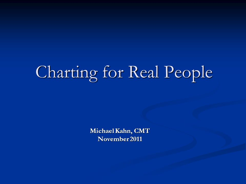 Charting for Real People Michael Kahn, CMT November 2011