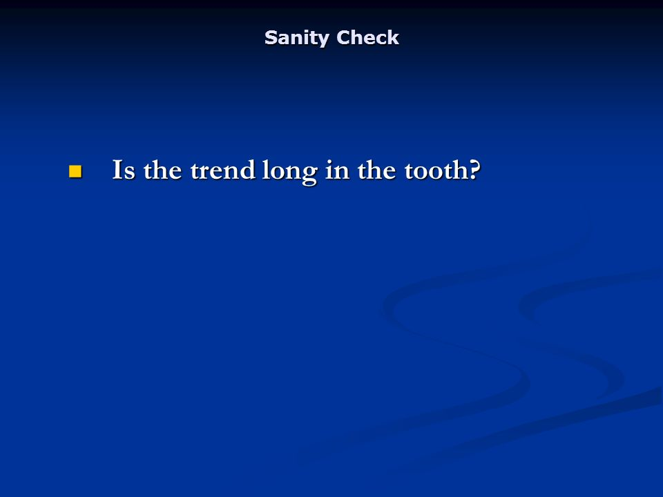 Sanity Check Is the trend long in the tooth Is the trend long in the tooth