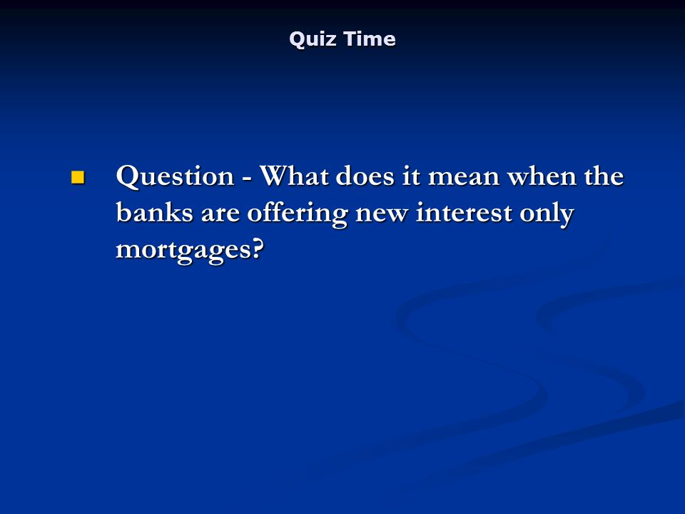 Quiz Time Question - What does it mean when the banks are offering new interest only mortgages.