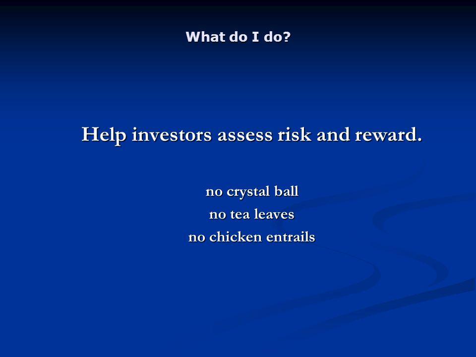 What do I do? Help investors assess risk and reward. no crystal ball no tea leaves no chicken entrails