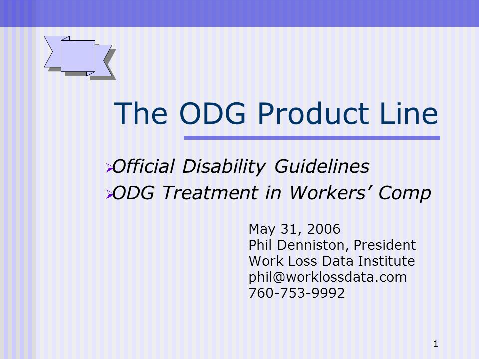 1 The ODG Product Line Official Disability Guidelines ODG Treatment in Workers Comp May 31, 2006 Phil Denniston, President Work Loss Data Institute