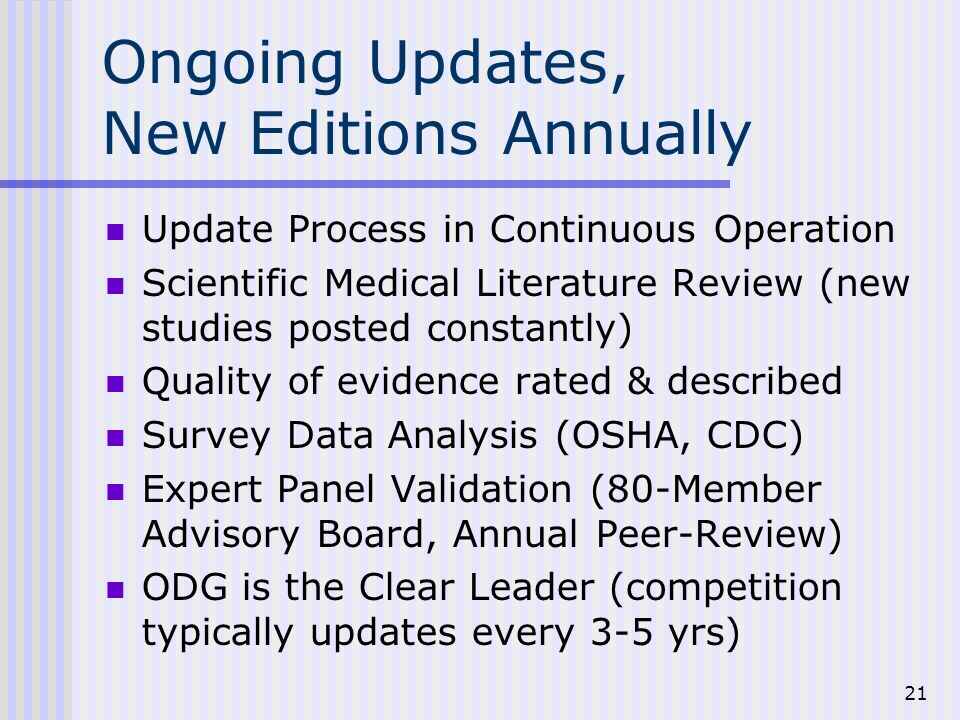 21 Ongoing Updates, New Editions Annually Update Process in Continuous Operation Scientific Medical Literature Review (new studies posted constantly) Quality of evidence rated & described Survey Data Analysis (OSHA, CDC) Expert Panel Validation (80-Member Advisory Board, Annual Peer-Review) ODG is the Clear Leader (competition typically updates every 3-5 yrs)