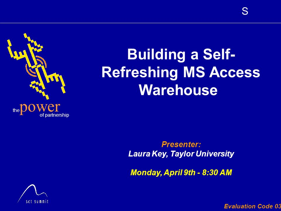 S the of partnership power Evaluation Code 030 Presenter: Laura Key, Taylor University Monday, April 9th - 8:30 AM Building a Self- Refreshing MS Access Warehouse