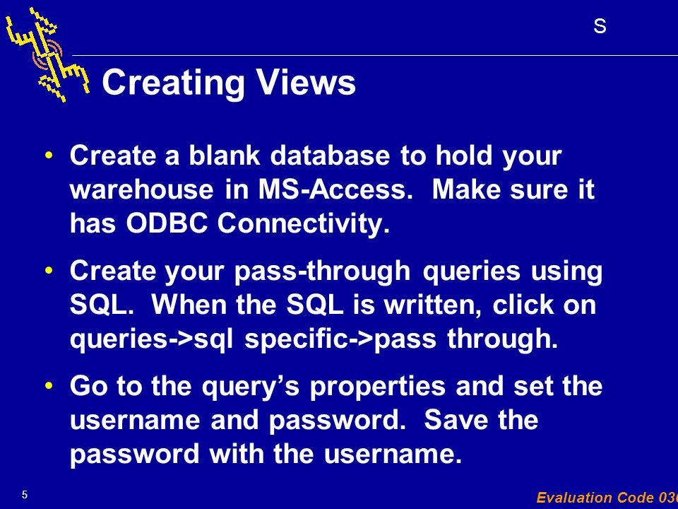 5 S Evaluation Code 030 Creating Views Create a blank database to hold your warehouse in MS-Access.