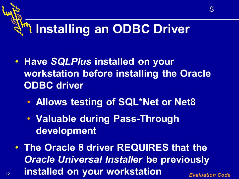 12 S Evaluation Code Installing an ODBC Driver Have SQLPlus installed on your workstation before installing the Oracle ODBC driver Allows testing of SQL*Net or Net8 Valuable during Pass-Through development The Oracle 8 driver REQUIRES that the Oracle Universal Installer be previously installed on your workstation
