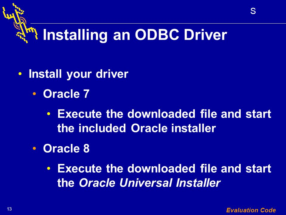 13 S Evaluation Code Installing an ODBC Driver Install your driver Oracle 7 Execute the downloaded file and start the included Oracle installer Oracle 8 Execute the downloaded file and start the Oracle Universal Installer