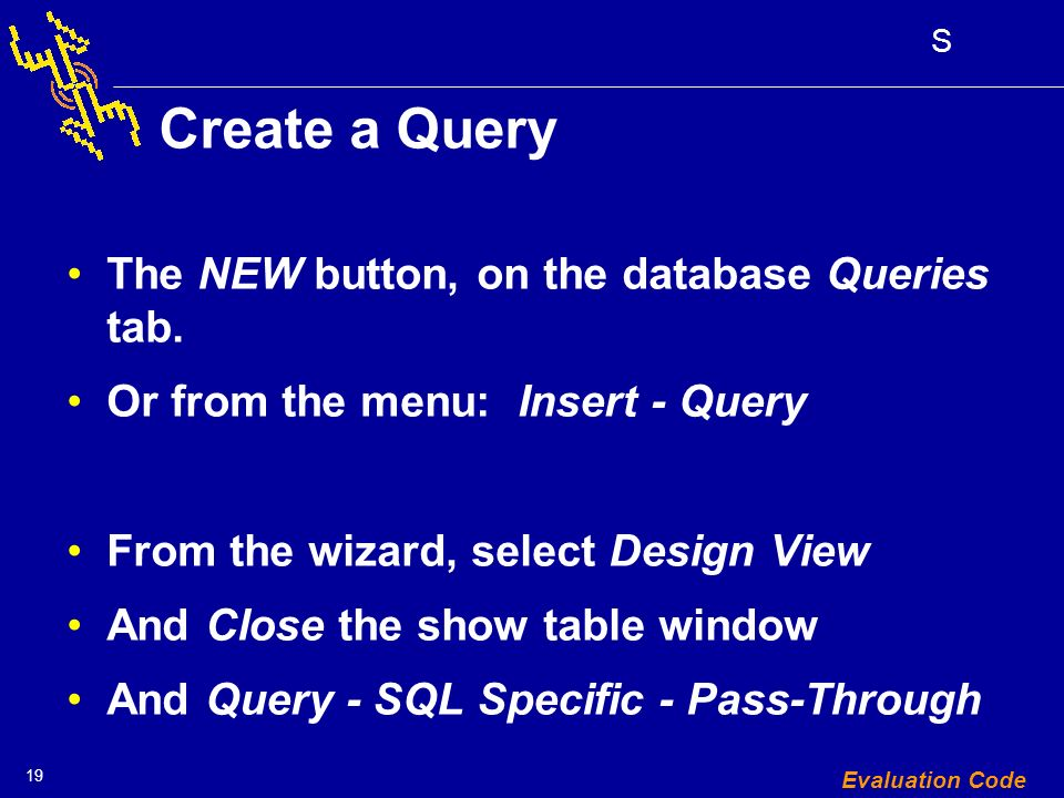 19 S Evaluation Code Create a Query The NEW button, on the database Queries tab.