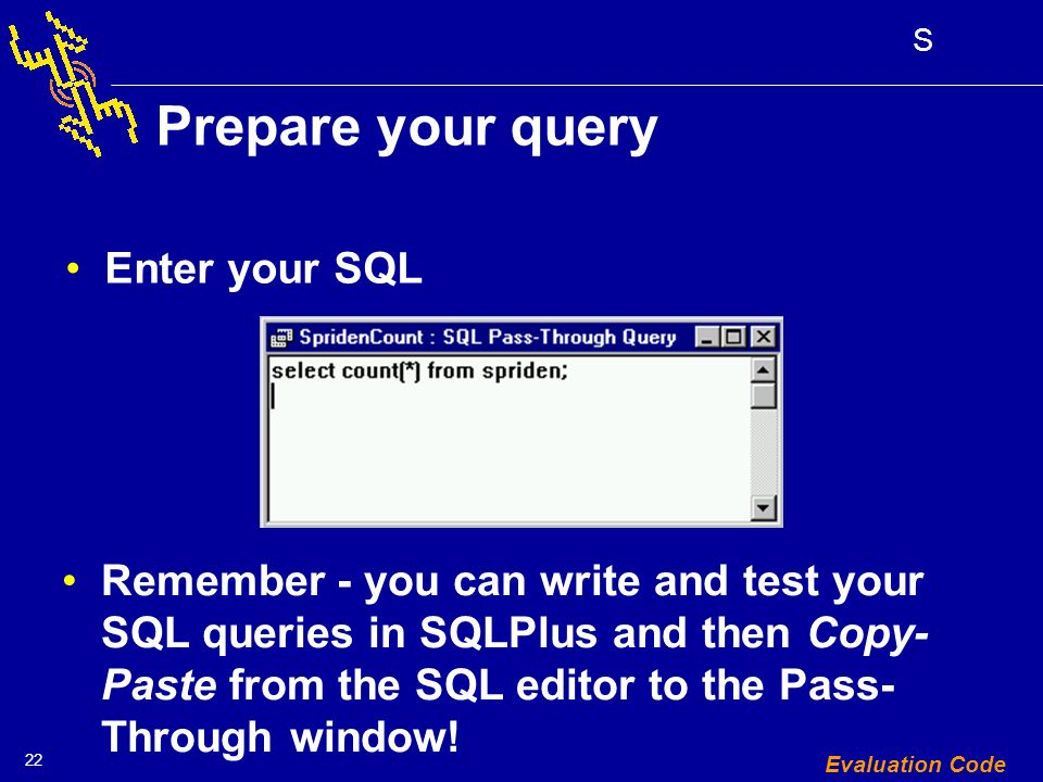 22 S Evaluation Code Prepare your query Enter your SQL Remember - you can write and test your SQL queries in SQLPlus and then Copy- Paste from the SQL editor to the Pass- Through window!