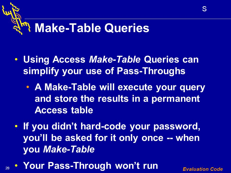 28 S Evaluation Code Make-Table Queries Using Access Make-Table Queries can simplify your use of Pass-Throughs A Make-Table will execute your query and store the results in a permanent Access table If you didnt hard-code your password, youll be asked for it only once -- when you Make-Table Your Pass-Through wont run unnecessarily!