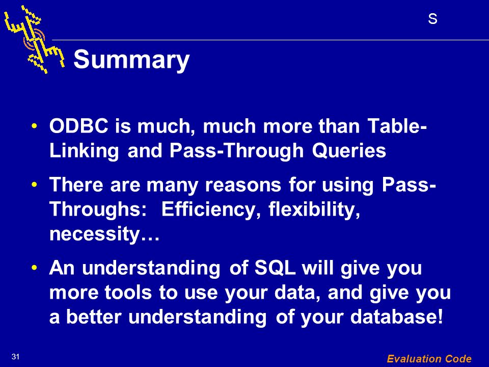 31 S Evaluation Code Summary ODBC is much, much more than Table- Linking and Pass-Through Queries There are many reasons for using Pass- Throughs: Efficiency, flexibility, necessity… An understanding of SQL will give you more tools to use your data, and give you a better understanding of your database!