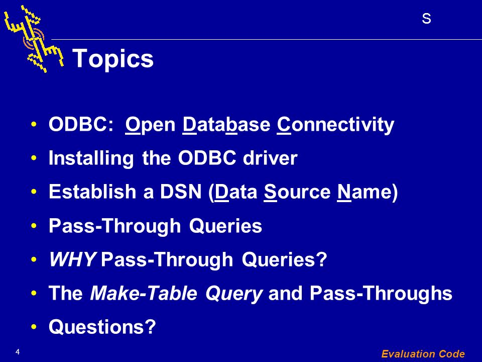 4 S Evaluation Code Topics ODBC: Open Database Connectivity Installing the ODBC driver Establish a DSN (Data Source Name) Pass-Through Queries WHY Pass-Through Queries.