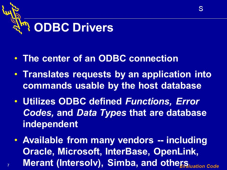 7 S Evaluation Code ODBC Drivers The center of an ODBC connection Translates requests by an application into commands usable by the host database Utilizes ODBC defined Functions, Error Codes, and Data Types that are database independent Available from many vendors -- including Oracle, Microsoft, InterBase, OpenLink, Merant (Intersolv), Simba, and others