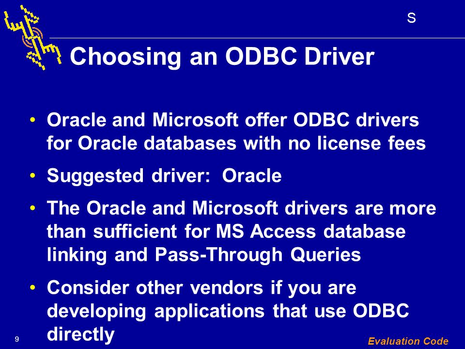9 S Evaluation Code Choosing an ODBC Driver Oracle and Microsoft offer ODBC drivers for Oracle databases with no license fees Suggested driver: Oracle The Oracle and Microsoft drivers are more than sufficient for MS Access database linking and Pass-Through Queries Consider other vendors if you are developing applications that use ODBC directly