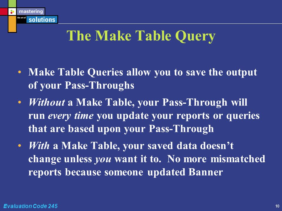 10 Evaluation Code 245 The Make Table Query Make Table Queries allow you to save the output of your Pass-Throughs Without a Make Table, your Pass-Through will run every time you update your reports or queries that are based upon your Pass-Through With a Make Table, your saved data doesnt change unless you want it to.
