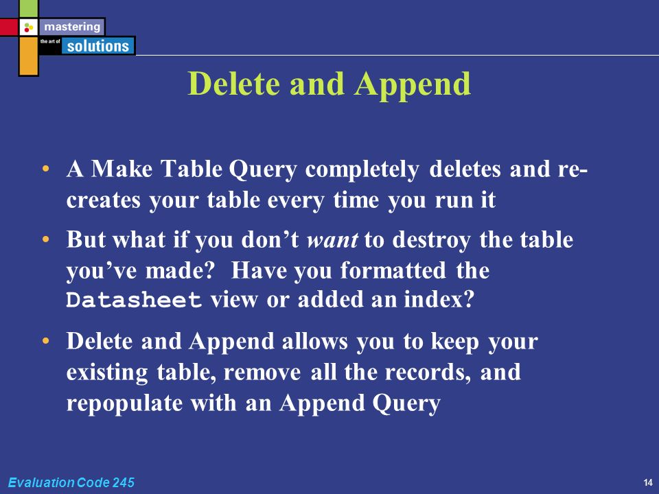 14 Evaluation Code 245 Delete and Append A Make Table Query completely deletes and re- creates your table every time you run it But what if you dont want to destroy the table youve made.