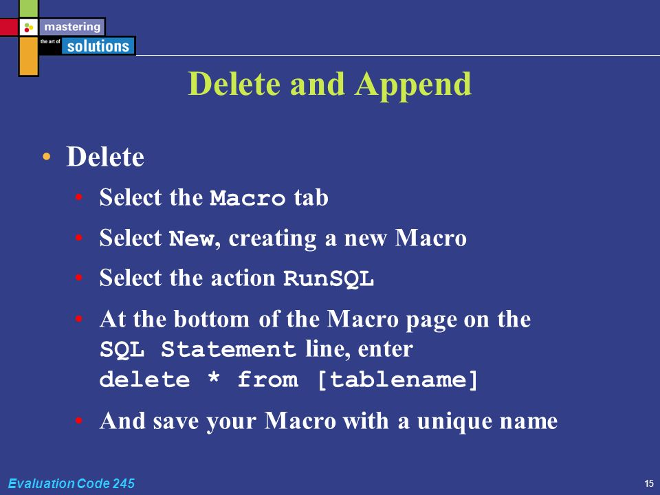 15 Evaluation Code 245 Delete and Append Delete Select the Macro tab Select New, creating a new Macro Select the action RunSQL At the bottom of the Macro page on the SQL Statement line, enter delete * from [tablename] And save your Macro with a unique name