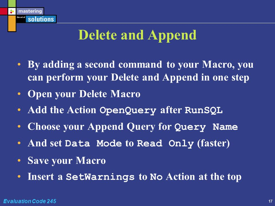 17 Evaluation Code 245 Delete and Append By adding a second command to your Macro, you can perform your Delete and Append in one step Open your Delete Macro Add the Action OpenQuery after RunSQL Choose your Append Query for Query Name And set Data Mode to Read Only (faster) Save your Macro Insert a SetWarnings to No Action at the top