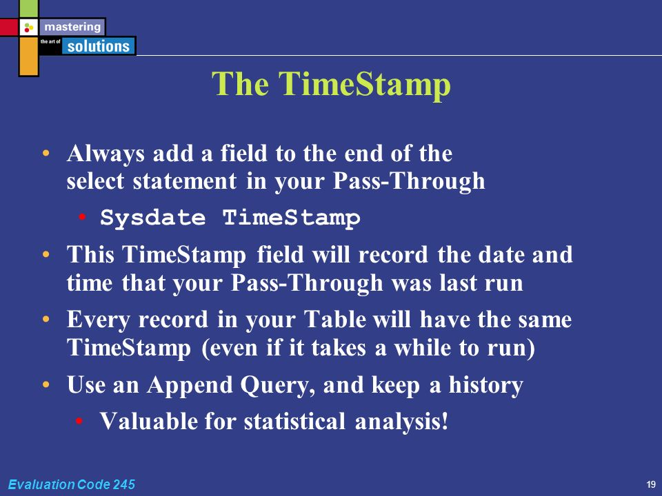 19 Evaluation Code 245 The TimeStamp Always add a field to the end of the select statement in your Pass-Through Sysdate TimeStamp This TimeStamp field will record the date and time that your Pass-Through was last run Every record in your Table will have the same TimeStamp (even if it takes a while to run) Use an Append Query, and keep a history Valuable for statistical analysis!