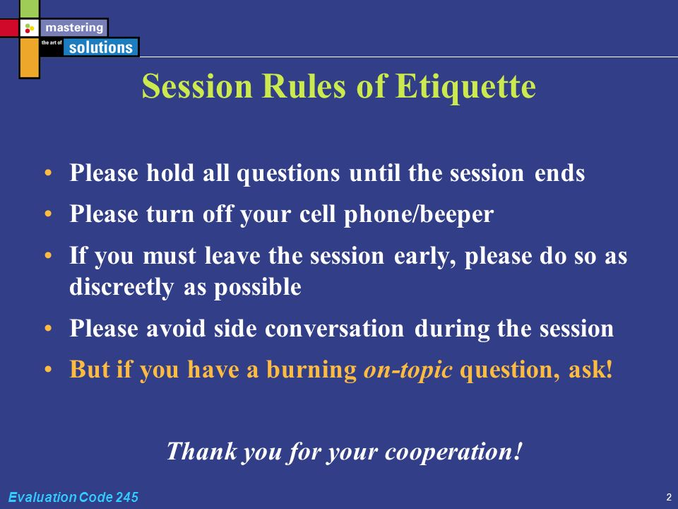 2 Evaluation Code 245 Session Rules of Etiquette Please hold all questions until the session ends Please turn off your cell phone/beeper If you must leave the session early, please do so as discreetly as possible Please avoid side conversation during the session But if you have a burning on-topic question, ask.