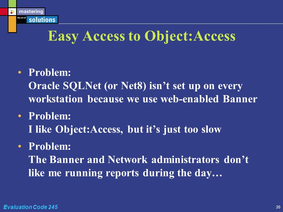 20 Evaluation Code 245 Easy Access to Object:Access Problem: Oracle SQLNet (or Net8) isnt set up on every workstation because we use web-enabled Banner Problem: I like Object:Access, but its just too slow Problem: The Banner and Network administrators dont like me running reports during the day…