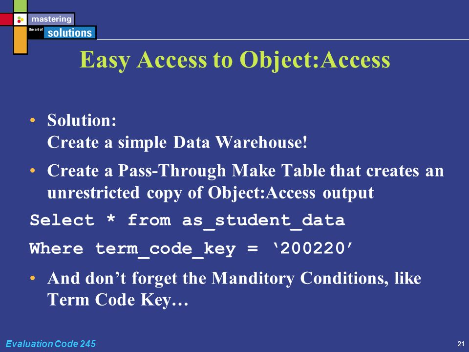 21 Evaluation Code 245 Easy Access to Object:Access Solution: Create a simple Data Warehouse.