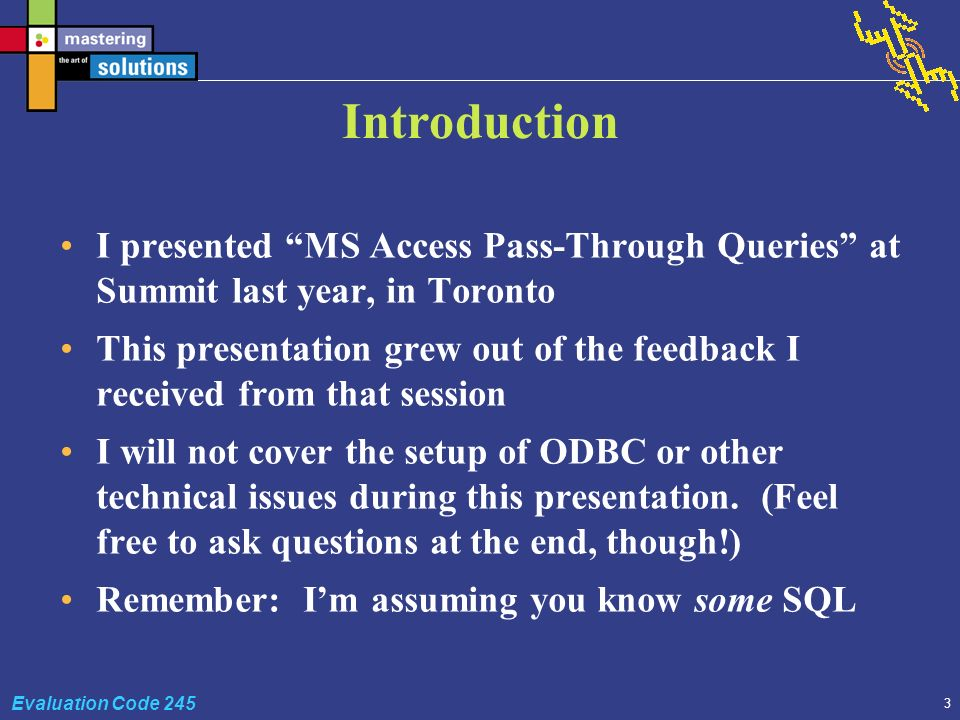 3 Evaluation Code 245 Introduction I presented MS Access Pass-Through Queries at Summit last year, in Toronto This presentation grew out of the feedback I received from that session I will not cover the setup of ODBC or other technical issues during this presentation.