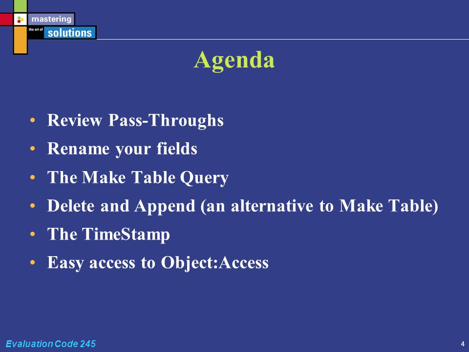 4 Evaluation Code 245 Agenda Review Pass-Throughs Rename your fields The Make Table Query Delete and Append (an alternative to Make Table) The TimeStamp Easy access to Object:Access