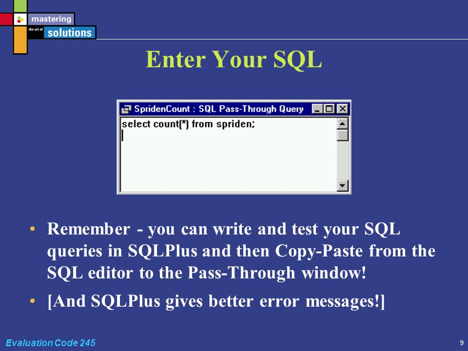 9 Evaluation Code 245 Enter Your SQL Remember - you can write and test your SQL queries in SQLPlus and then Copy-Paste from the SQL editor to the Pass-Through window.