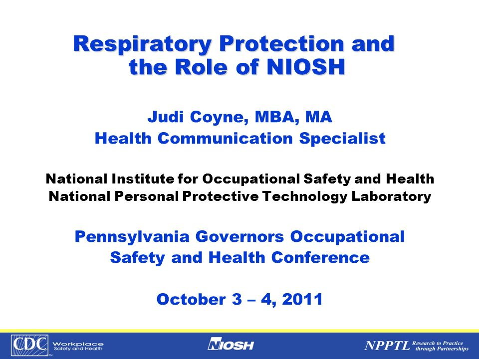 Respiratory Protection and the Role of NIOSH Judi Coyne, MBA, MA Health Communication Specialist National Institute for Occupational Safety and Health