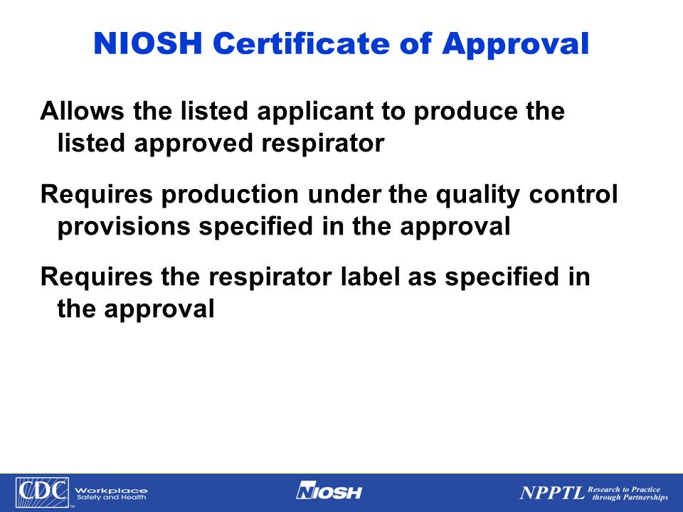 NPPTL Year Month Day Initials BRANCH NIOSH Certificate of Approval Allows the listed applicant to produce the listed approved respirator Requires prod