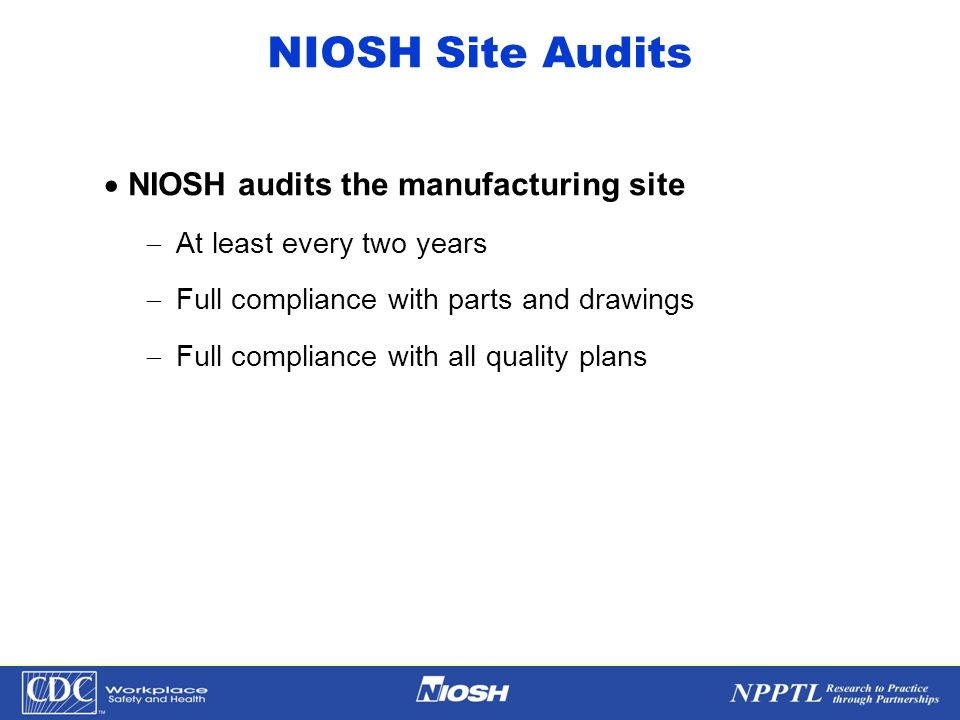NPPTL Year Month Day Initials BRANCH NIOSH Site Audits NIOSH audits the manufacturing site At least every two years Full compliance with parts and dra