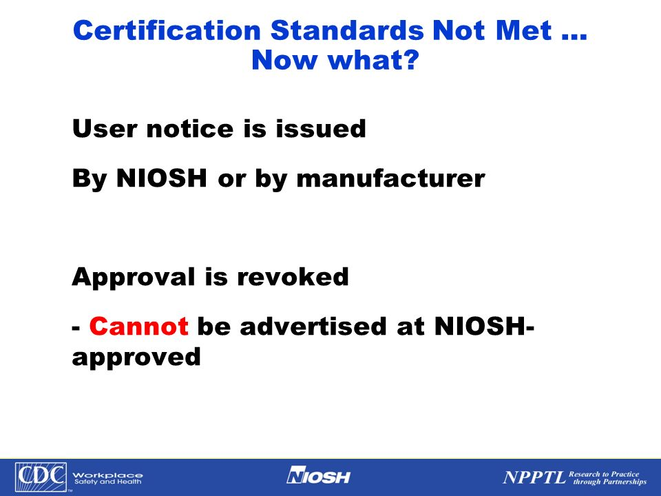 NPPTL Year Month Day Initials BRANCH Certification Standards Not Met … Now what? User notice is issued By NIOSH or by manufacturer Approval is revoked