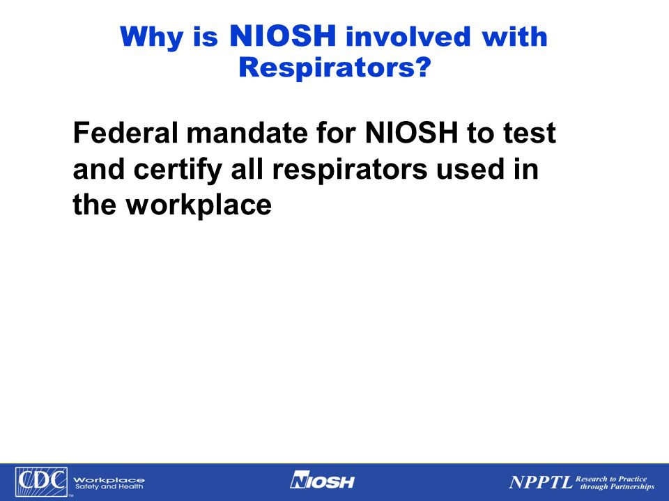 NPPTL Year Month Day Initials BRANCH Why is NIOSH involved with Respirators? Federal mandate for NIOSH to test and certify all respirators used in the