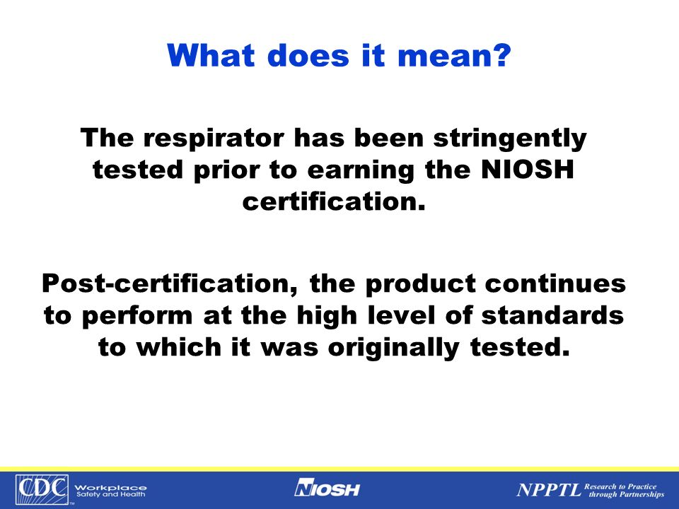 What does it mean? The respirator has been stringently tested prior to earning the NIOSH certification. Post-certification, the product continues to p