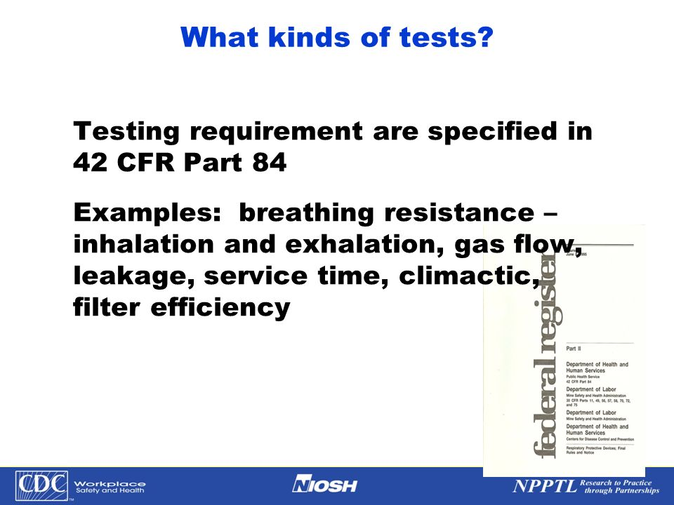 NPPTL Year Month Day Initials BRANCH What kinds of tests? Testing requirement are specified in 42 CFR Part 84 Examples: breathing resistance – inhalat