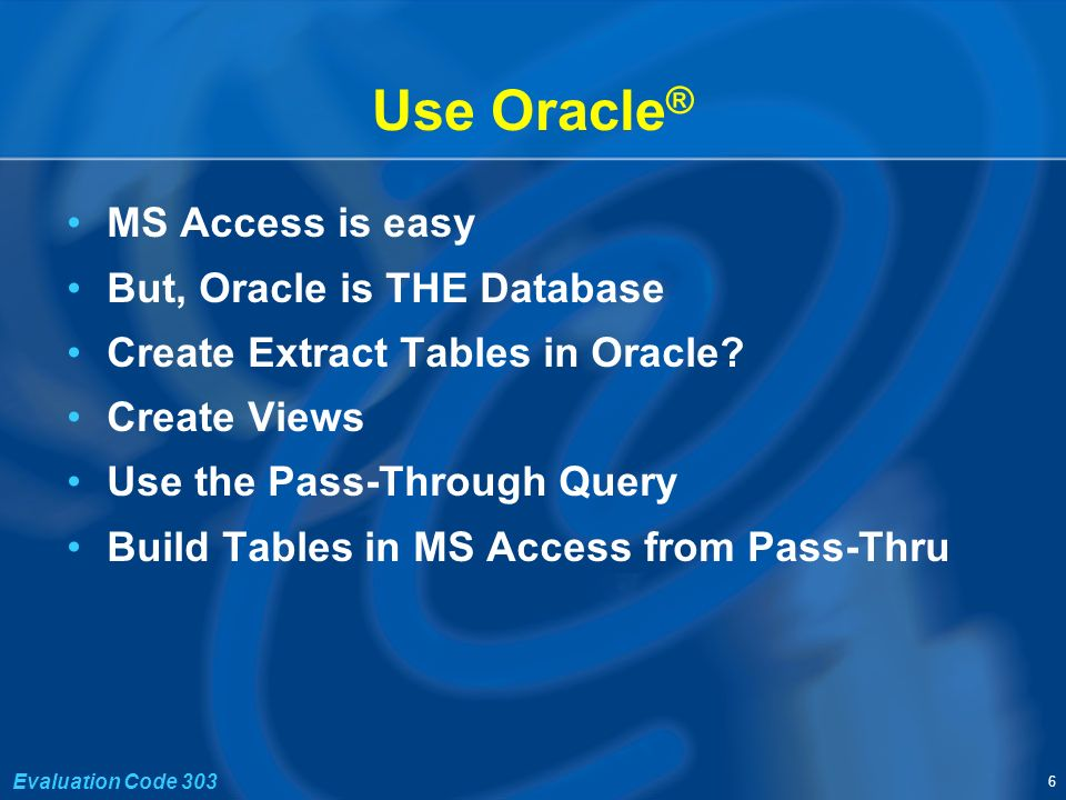 6 Evaluation Code 303 Use Oracle ® MS Access is easy But, Oracle is THE Database Create Extract Tables in Oracle.