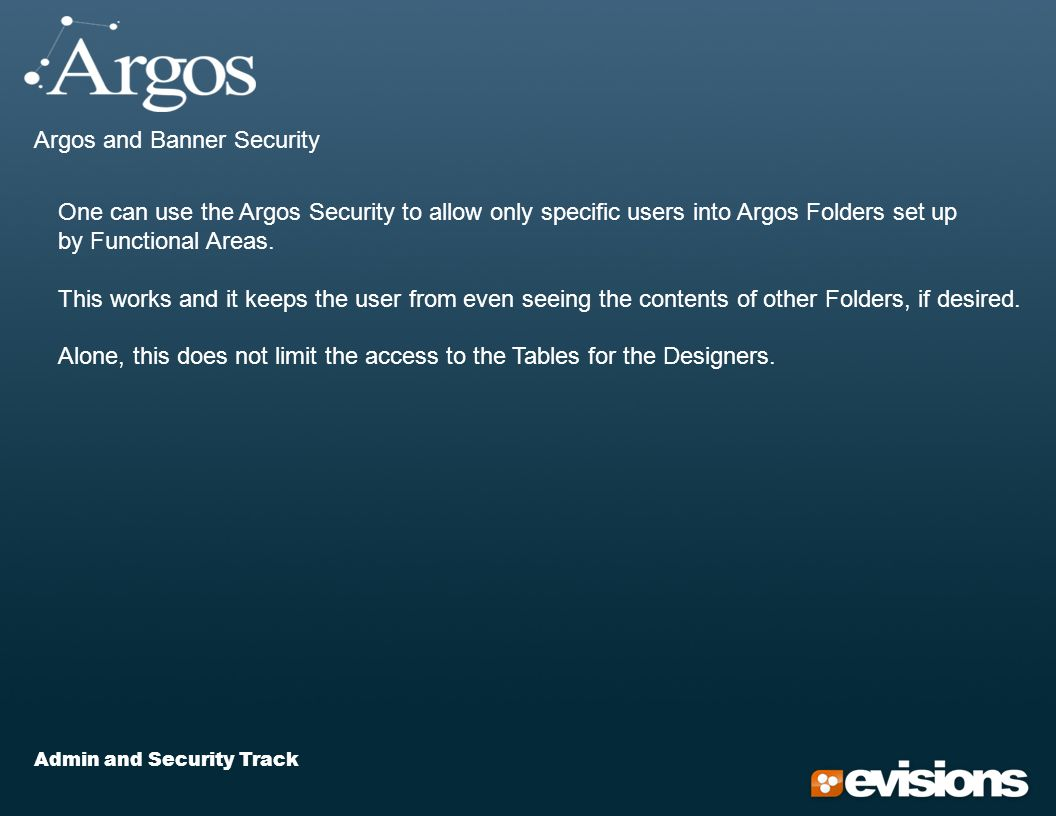 Admin and Security Track Argos and Banner Security One can use the Argos Security to allow only specific users into Argos Folders set up by Functional Areas.