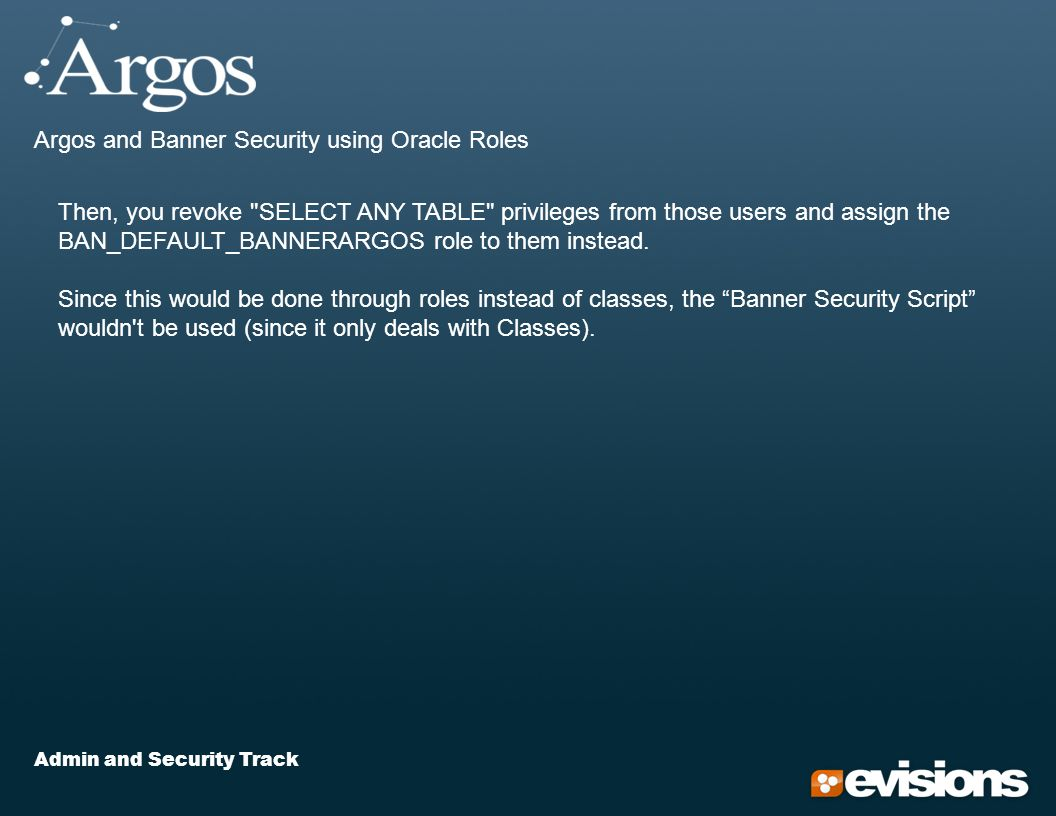 Admin and Security Track Argos and Banner Security using Oracle Roles Then, you revoke SELECT ANY TABLE privileges from those users and assign the BAN_DEFAULT_BANNERARGOS role to them instead.